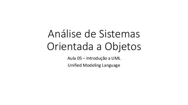 Análise de Sistemas Orientada a Objetos Aula 05 – Introdução a UML Unified Modeling Language