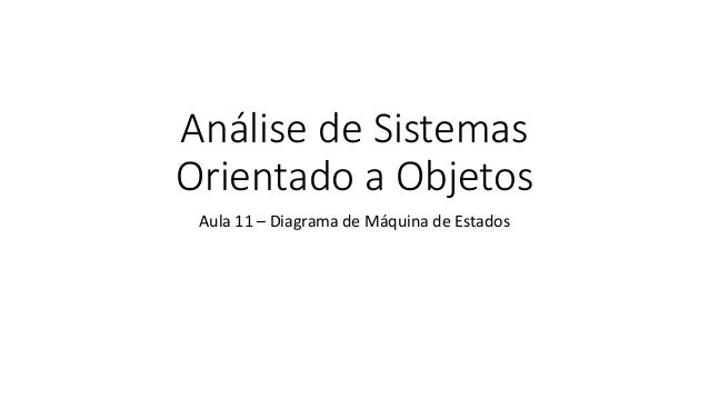 Análise de Sistemas Orientado a Objetos Aula 11 – Diagrama de Máquina de Estados