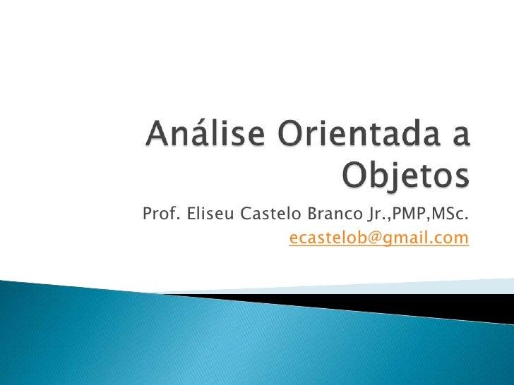 Análise Orientada a Objetos<br />Prof. Eliseu Castelo Branco Jr.,PMP,MSc.<br />ecastelob@gmail.com<br />