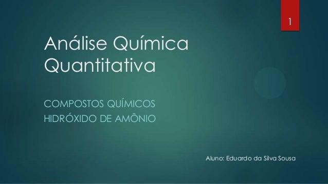 Análise Química Quantitativa COMPOSTOS QUÍMICOS HIDRÓXIDO DE AMÔNIO 1 Aluno: Eduardo da Silva Sousa