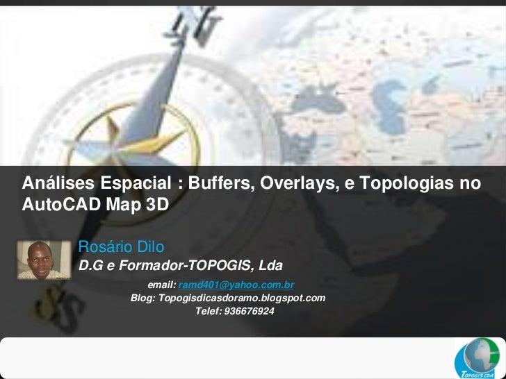 Análises Espacial : Buffers, Overlays, e Topologias noAutoCAD Map 3D      Rosário Dilo      D.G e Formador-TOPOGIS, Lda   ...
