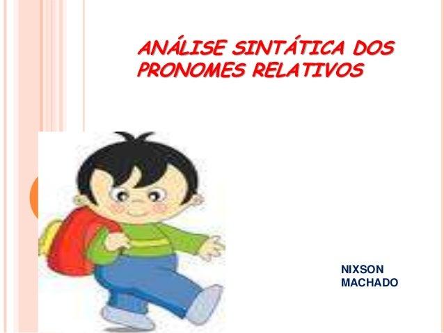 ANÁLISE SINTÁTICA DOS PRONOMES RELATIVOS  NIXSON MACHADO
