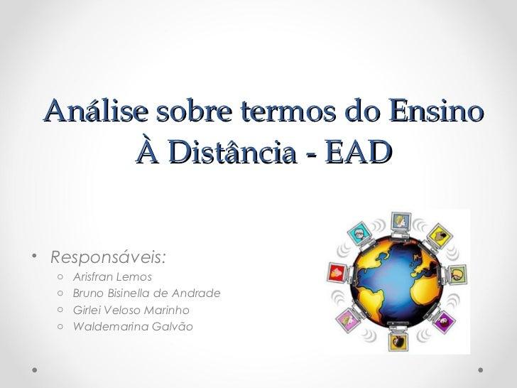 Análise sobre termos do Ensino       À Distância - EAD• Responsáveis:  o   Arisfran Lemos  o   Bruno Bisinella de Andrade ...