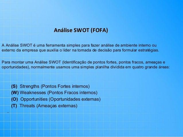 Análise SWOT (FOFA) A Análise SWOT é uma ferramenta simples para fazer análise de ambiente interno ou externo da empresa q...