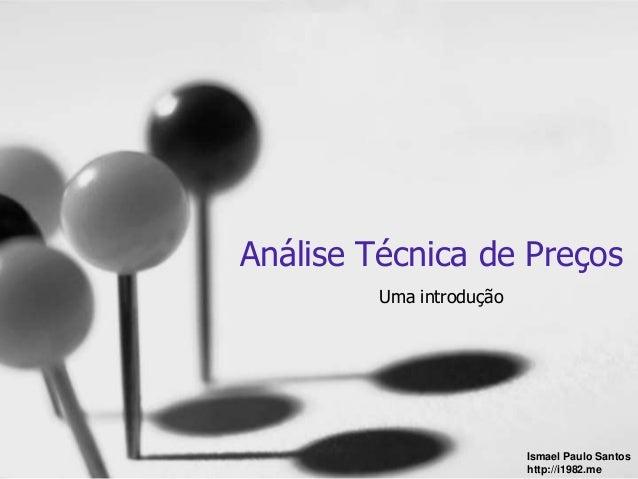 Análise Técnica de Preços  Uma introdução  Ismael Paulo Santos  http://i1982.me