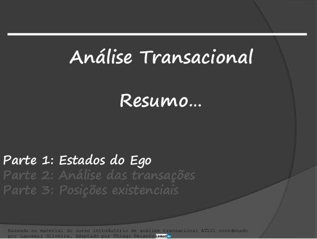 Análise Transacional Resumo… Baseado no material do curso introdutório de análise transacional AT101 coordenado por Laucem...