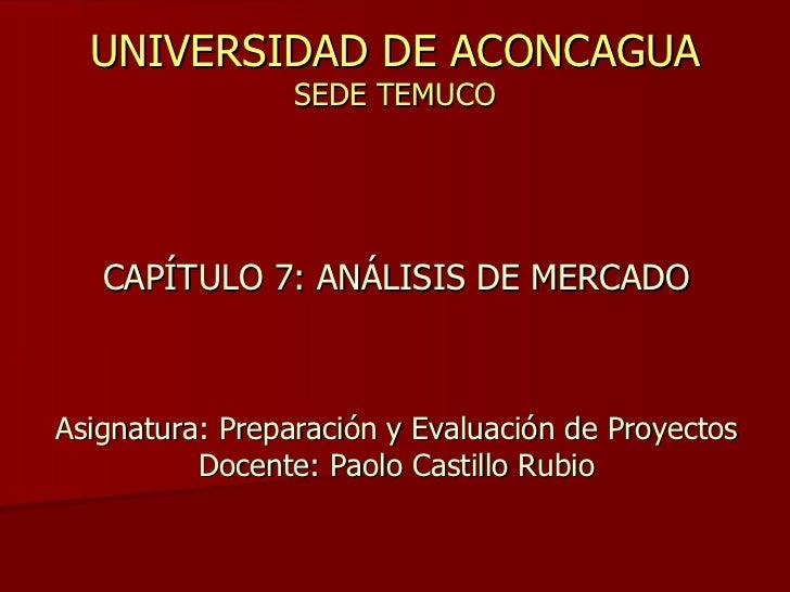 UNIVERSIDAD DE ACONCAGUA SEDE TEMUCO CAPÍTULO 7: ANÁLISIS DE MERCADO Asignatura: Preparación y Evaluación de Proyectos Doc...