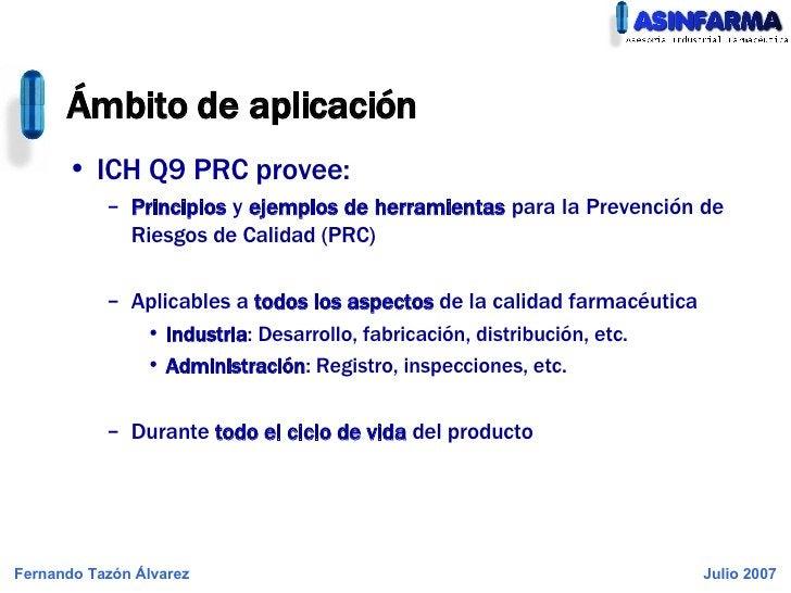 Ámbito de aplicación <ul><li>ICH Q9 PRC provee: </li></ul><ul><ul><li>Principios  y  ejemplos de herramientas  para la Pre...
