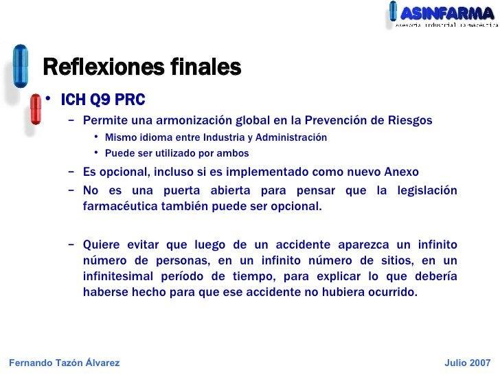 Reflexiones finales <ul><li>ICH Q9 PRC </li></ul><ul><ul><li>Permite una armonización global en la Prevención de Riesgos <...