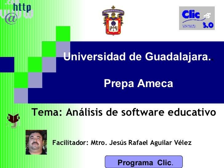 Programa  Clic . Universidad de Guadalajara. . Prepa Ameca Tema: Análisis de software educativo Facilitador: Mtro. Jesús R...