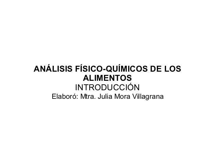 ANÁLISIS FÍSICO-QUÍMICOS DE LOS ALIMENTOS INTRODUCCIÓN Elaboró: Mtra. Julia Mora Villagrana