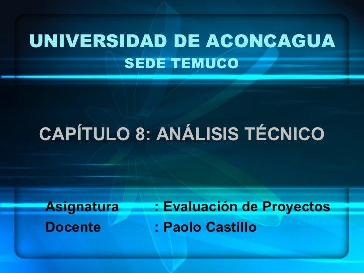 UNIVERSIDAD DE ACONCAGUA SEDE TEMUCO CAPÍTULO 8: ANÁLISIS TÉCNICO Asignatura : Evaluación de Proyectos Docente : Paolo Cas...