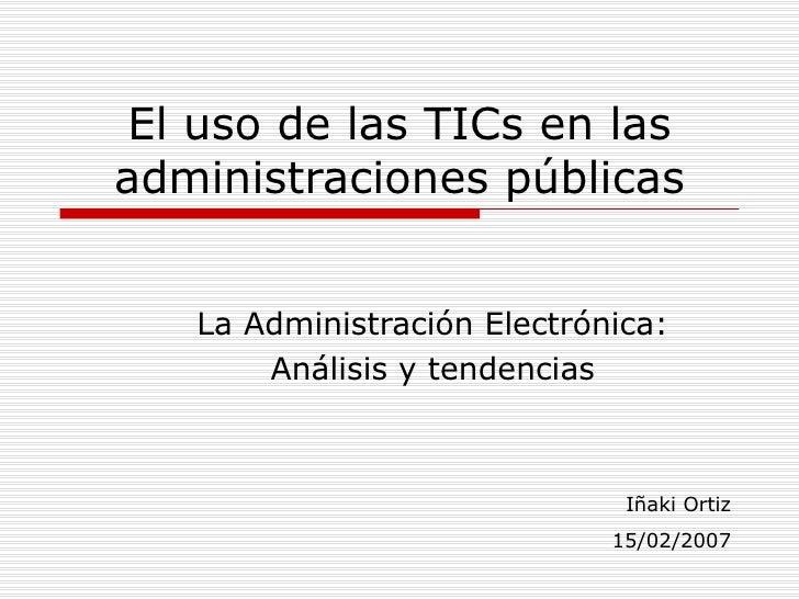 El uso de las TICs en las administraciones públicas La Administración Electrónica: Análisis y tendencias Iñaki Ortiz 15/02...