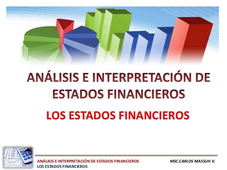 LOS ESTADOS FINANCIEROSANÁLISIS E INTERPRETACIÓN DE ESTADOS FINANCIEROS   MSC.CARLOS MASSUH V.LOS ESTADOS FINANCIEROS