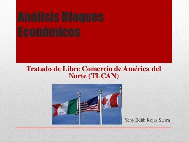 Análisis Bloques Económicos Tratado de Libre Comercio de América del Norte (TLCAN) Yeny Edith Rojas Sierra