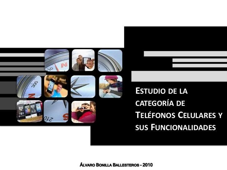 Estudio de la categoría de Teléfonos Celulares y sus Funcionalidades<br />Álvaro Bonilla Ballesteros – 2010<br />