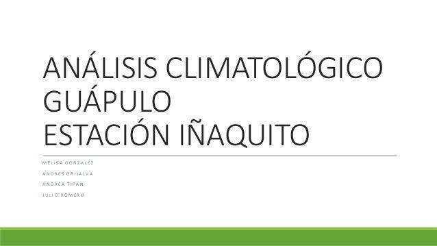 ANÁLISIS CLIMATOLÓGICO GUÁPULO ESTACIÓN IÑAQUITO M E L I S A G O N Z A L E Z A N D R E S G R I J A L V A A N D R E A T I P...