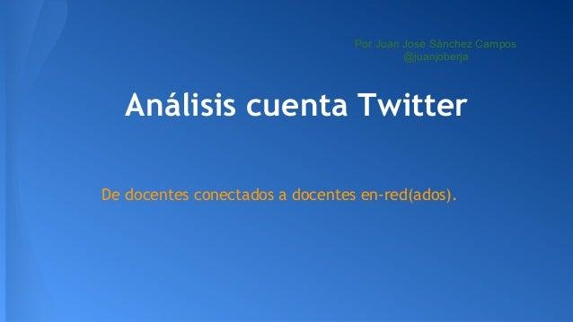 Por Juan José Sánchez Campos @juanjoberja  Análisis cuenta Twitter De docentes conectados a docentes en-red(ados).