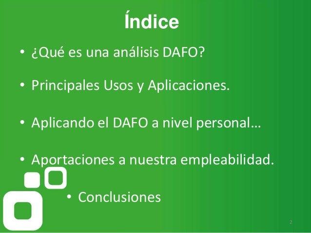 Índice 2 • ¿Qué es una análisis DAFO? • Principales Usos y Aplicaciones. • Aplicando el DAFO a nivel personal… • Aportacio...