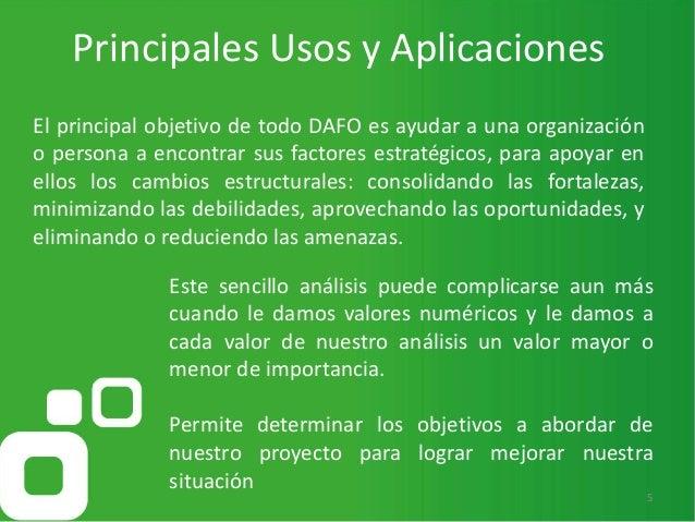 Principales Usos y Aplicaciones 5 El principal objetivo de todo DAFO es ayudar a una organización o persona a encontrar su...