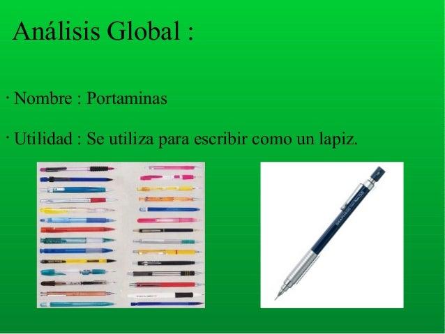 Análisis Global : • Nombre : Portaminas • Utilidad : Se utiliza para escribir como un lapiz.