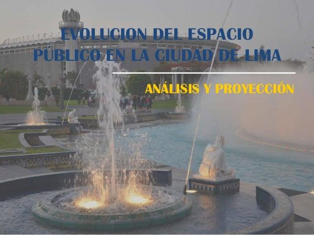 EVOLUCION DEL ESPACIOPÚBLICO EN LA CIUDAD DE LIMAANÁLISIS Y PROYECCIÓN