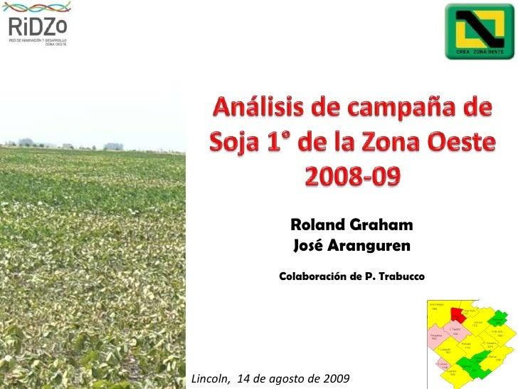 Análisis de campaña de Soja 1° de la Zona Oeste 2008-09<br />Roland Graham <br />José Aranguren<br />Colaboración de P. Tr...