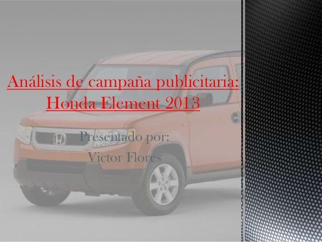 Presentado por: Victor Flores Análisis de campaña publicitaria: Honda Element 2013