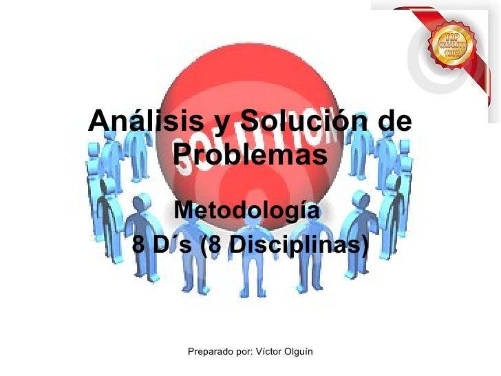 Metodología  8 D´s (8 Disciplinas) Análisis y Solución de Problemas Preparado por: Víctor Olguín