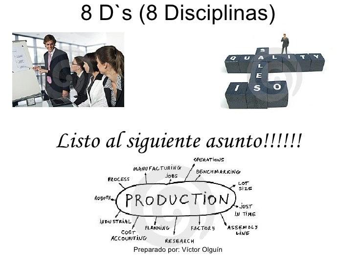 8 D`s (8 Disciplinas) Listo al siguiente asunto!!!!!! Preparado por: Víctor Olguín
