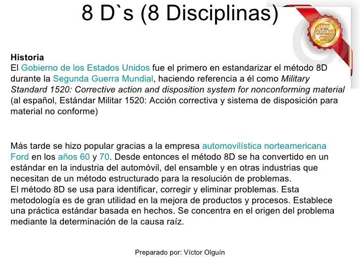 8 D`s (8 Disciplinas) Historia El  Gobierno de los Estados Unidos  fue el primero en estandarizar el método 8D durante la ...