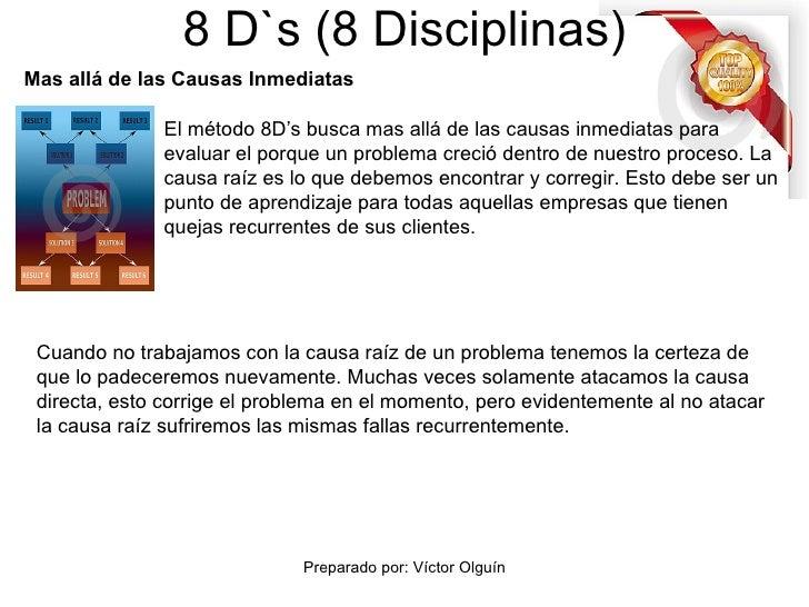 8 D`s (8 Disciplinas) El método 8D's busca mas allá de las causas inmediatas para evaluar el porque un problema creció den...