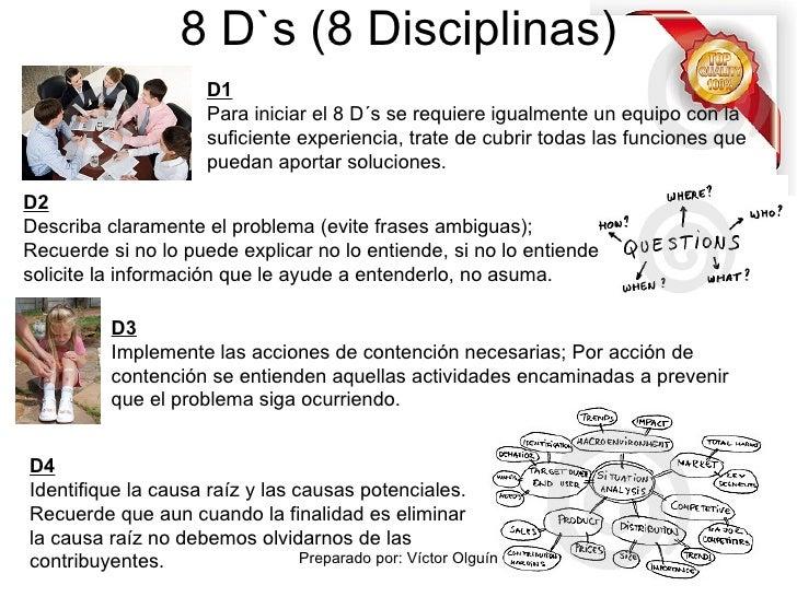 8 D`s (8 Disciplinas) D1 Para iniciar el 8 D´s se requiere igualmente un equipo con la suficiente experiencia, trate de cu...