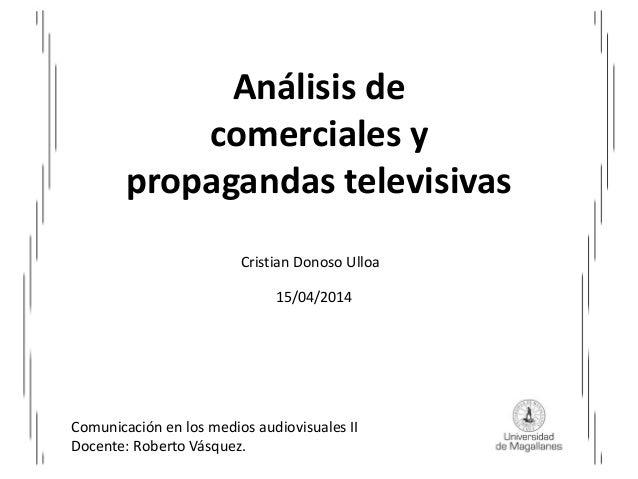 Análisis de comerciales y propagandas televisivas Cristian Donoso Ulloa 15/04/2014 Comunicación en los medios audiovisuale...