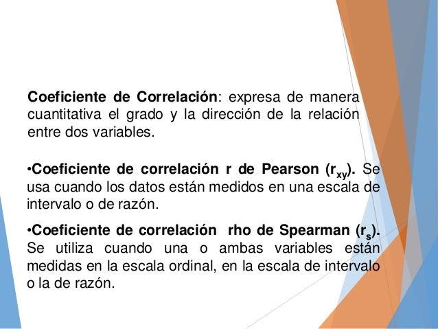 Coeficiente de Correlación: expresa de manera cuantitativa el grado y la dirección de la relación entre dos variables. •Co...
