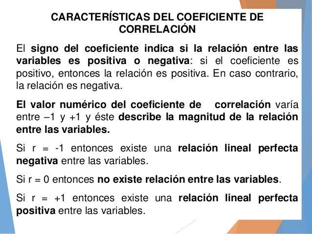 CARACTERÍSTICAS DEL COEFICIENTE DE CORRELACIÓN El signo del coeficiente indica si la relación entre las variables es posit...