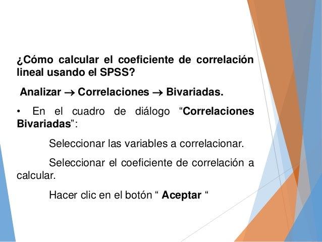 ¿Cómo calcular el coeficiente de correlación lineal usando el SPSS? Analizar  Correlaciones  Bivariadas. • En el cuadro ...