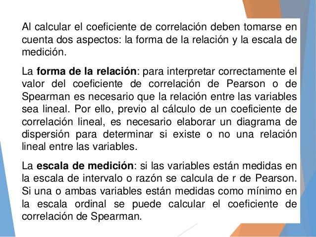 Al calcular el coeficiente de correlación deben tomarse en cuenta dos aspectos: la forma de la relación y la escala de med...