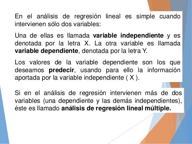En el análisis de regresión lineal es simple cuando intervienen sólo dos variables: Una de ellas es llamada variable indep...