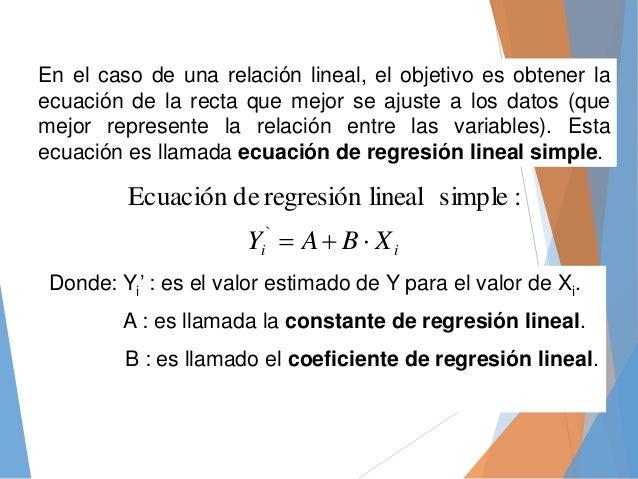 En el caso de una relación lineal, el objetivo es obtener la ecuación de la recta que mejor se ajuste a los datos (que mej...