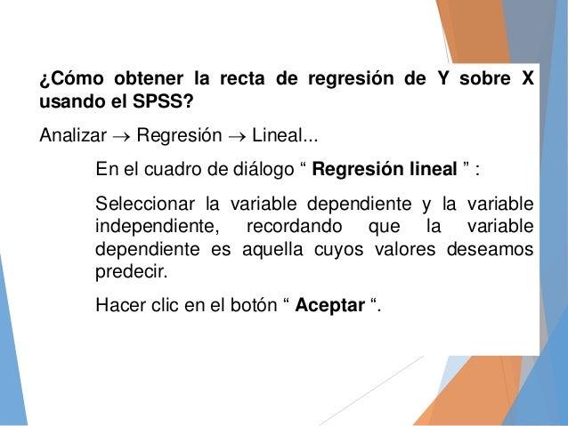 ¿Cómo obtener la recta de regresión de Y sobre X usando el SPSS? Analizar  Regresión  Lineal... En el cuadro de diálogo ...