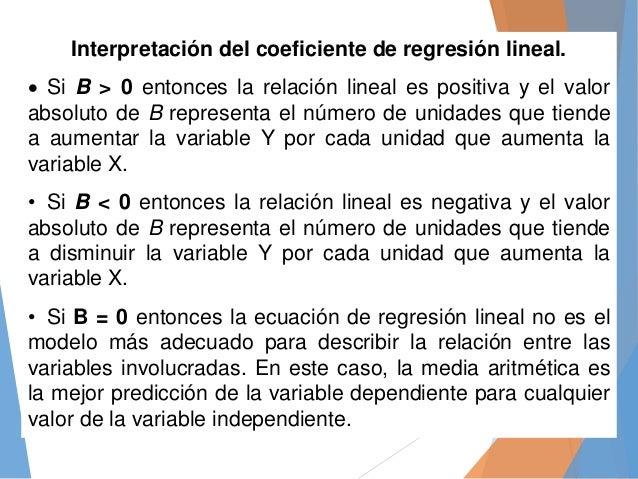 Interpretación del coeficiente de regresión lineal.  Si B > 0 entonces la relación lineal es positiva y el valor absoluto...