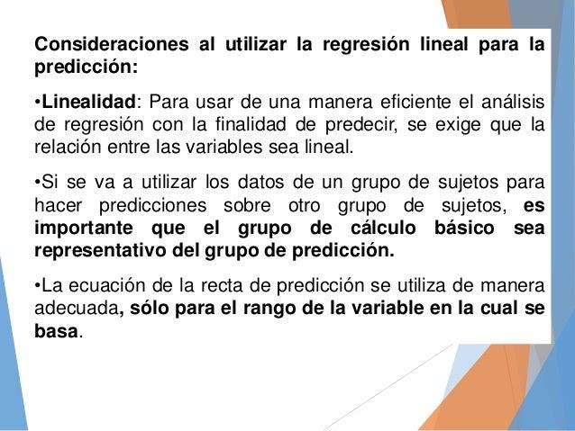 Consideraciones al utilizar la regresión lineal para la predicción: •Linealidad: Para usar de una manera eficiente el anál...