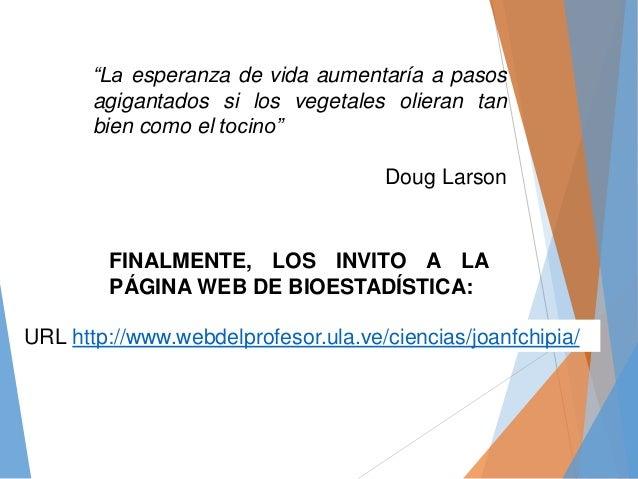 """URL http://www.webdelprofesor.ula.ve/ciencias/joanfchipia/ FINALMENTE, LOS INVITO A LA PÁGINA WEB DE BIOESTADÍSTICA: """"La e..."""