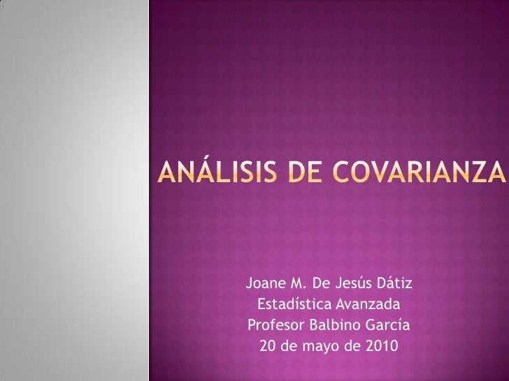 Análisis de covarianza<br />Joane M. De Jesús Dátiz<br />Estadística Avanzada<br />Profesor Balbino García<br />20 de mayo...