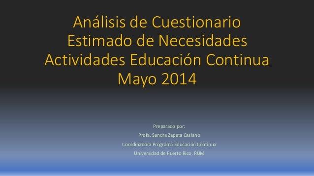 Análisis de Cuestionario Estimado de Necesidades Actividades Educación Continua Mayo 2014 Preparado por: Profa. Sandra Zap...