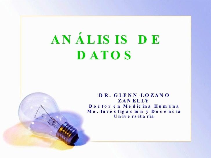 ANÁLISIS DE DATOS DR. GLENN LOZANO ZANELLY  Doctor en Medicina Humana Mo. Investigación y Docencia Universitaria