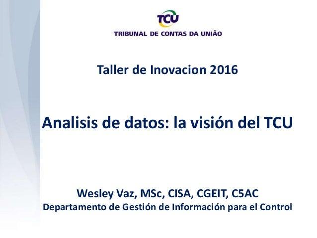 Taller de Inovacion 2016 Analisis de datos: la visión del TCU Wesley Vaz, MSc, CISA, CGEIT, C5AC Departamento de Gestión d...