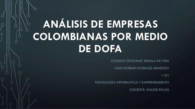 ANÁLISIS DE EMPRESAS COLOMBIANAS POR MEDIO DE DOFA COLEGIO CRISTIANO SEMILLA DE VIDA JUAN ESTEBAN MORALES MENDOZA 1101 TEC...