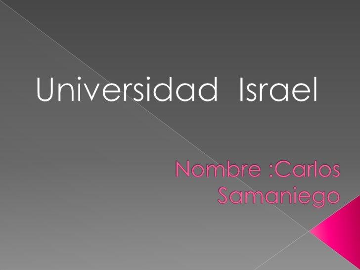 Universidad  Israel<br />Nombre :Carlos Samaniego<br />
